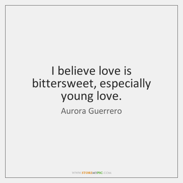 I believe love is bittersweet, especially young love.