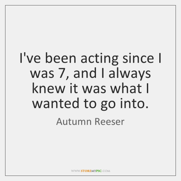 I've been acting since I was 7, and I always knew it was ...