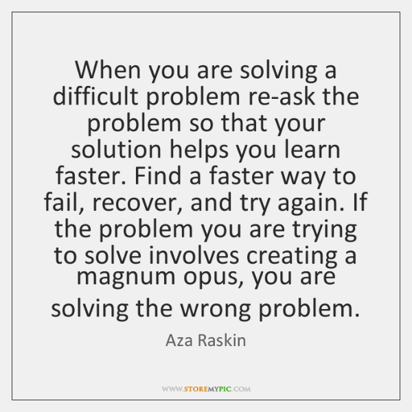 When you are solving a difficult problem re-ask the problem so that ...
