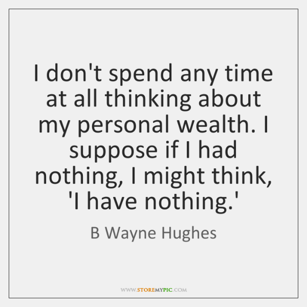 I don't spend any time at all thinking about my personal wealth. ...