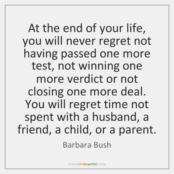 At The End Of Your Life You Will Never Regret Not Having