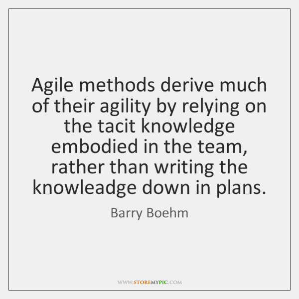Agile methods derive much of their agility by relying on the tacit ...