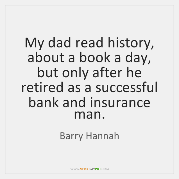My dad read history, about a book a day, but only after ...