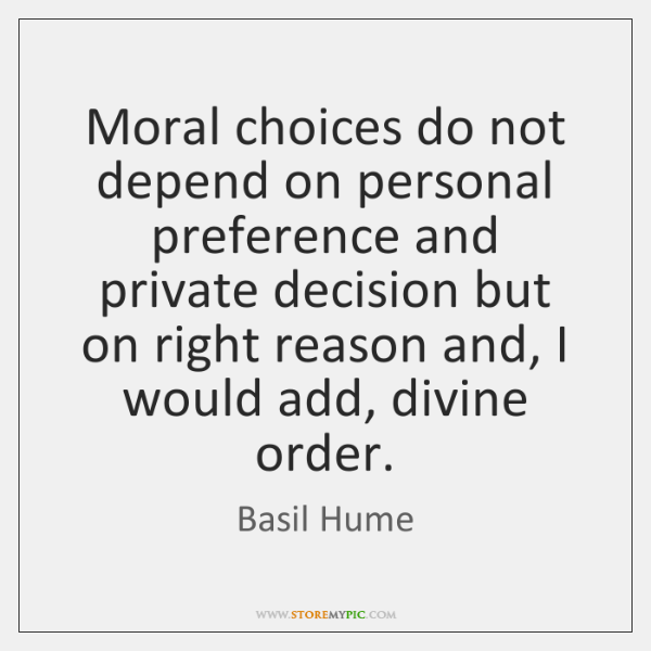 Moral choices do not depend on personal preference and private decision but ...