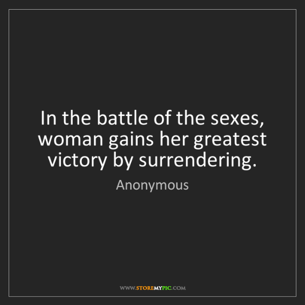 Anonymous: In the battle of the sexes, woman gains her greatest...