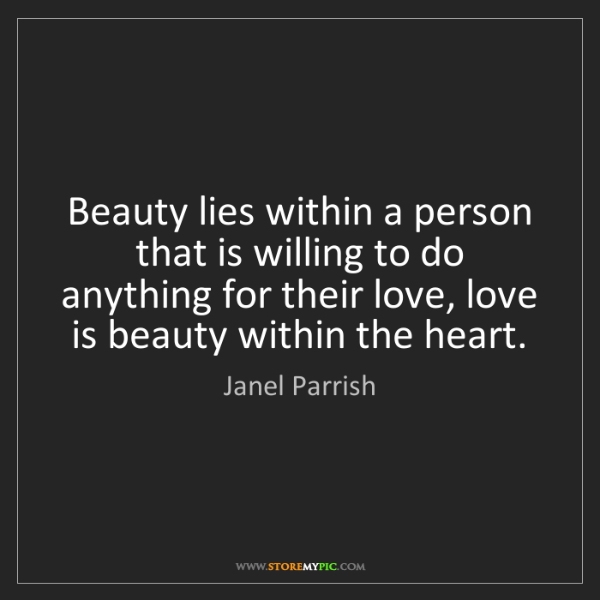Janel Parrish: Beauty lies within a person that is willing to do anything...