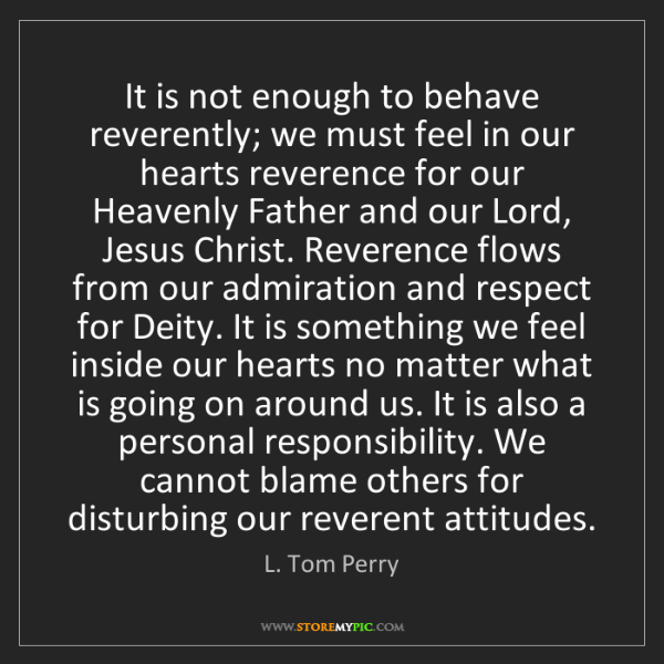 L. Tom Perry: It is not enough to behave reverently; we must feel in...