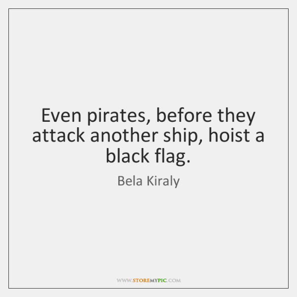 Even pirates, before they attack another ship, hoist a black flag.