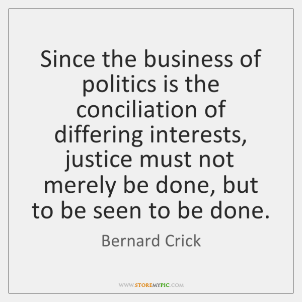 Since the business of politics is the conciliation of differing interests, justice ...
