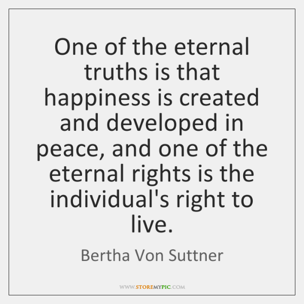 One of the eternal truths is that happiness is created and developed ...