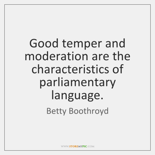 Good temper and moderation are the characteristics of parliamentary language.