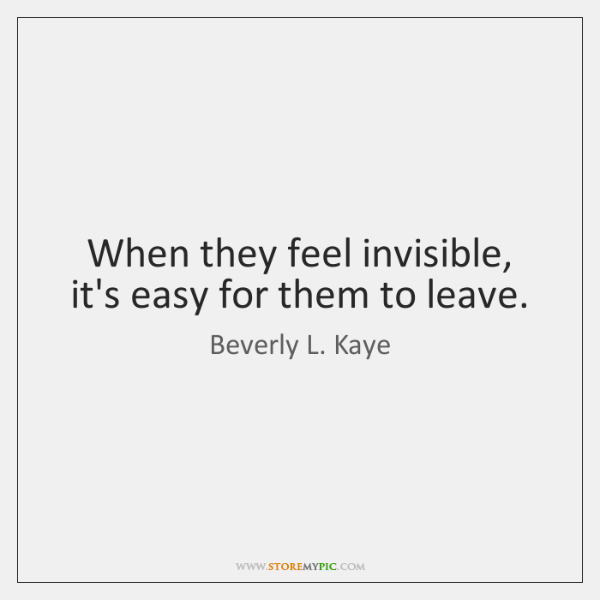 When they feel invisible, it's easy for them to leave.