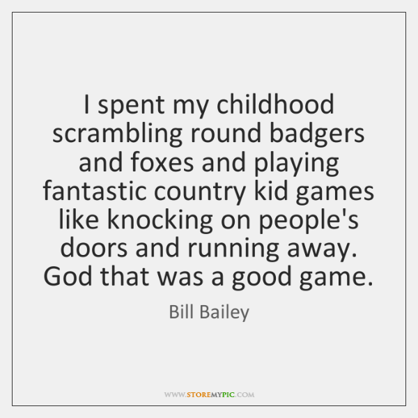 I spent my childhood scrambling round badgers and foxes and playing fantastic ...