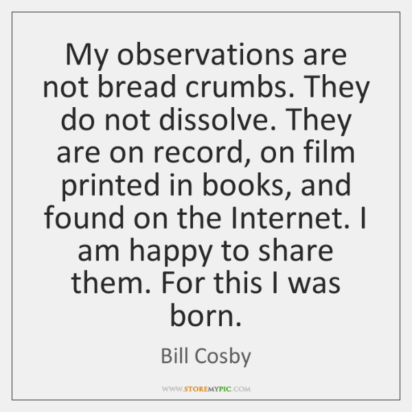 My observations are not bread crumbs. They do not dissolve. They are ...
