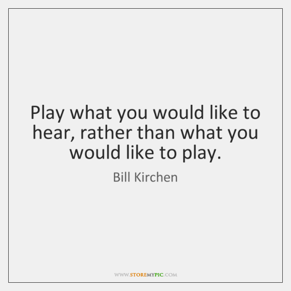 Play what you would like to hear, rather than what you would ...