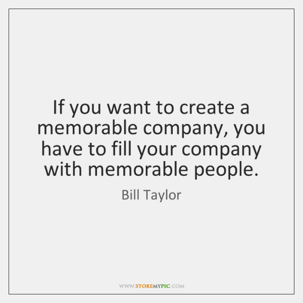 If you want to create a memorable company, you have to fill ...