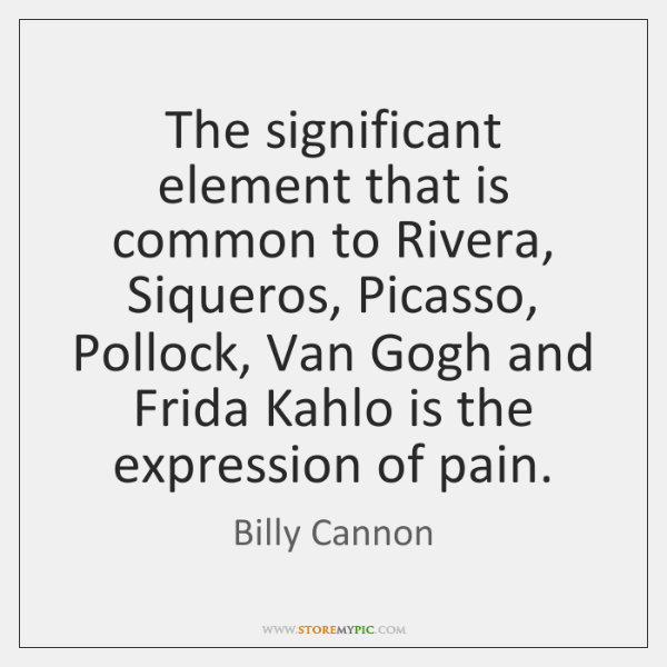 The significant element that is common to Rivera, Siqueros, Picasso, Pollock, Van ...