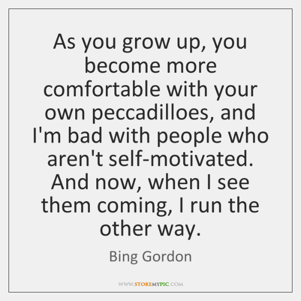 As you grow up, you become more comfortable with your own peccadilloes, ...