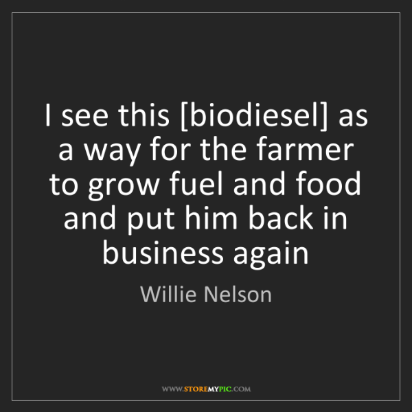 Willie Nelson: I see this [biodiesel] as a way for the farmer to grow...