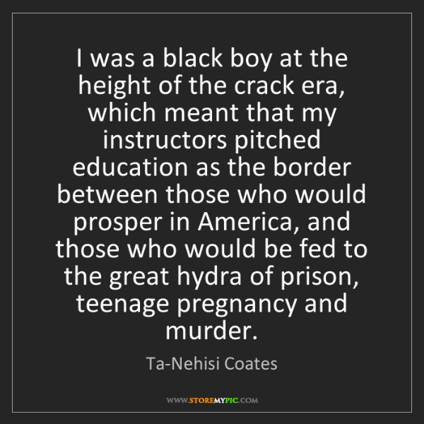 Ta-Nehisi Coates: I was a black boy at the height of the crack era, which...