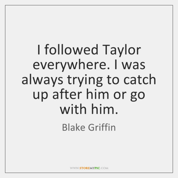 I followed Taylor everywhere. I was always trying to catch up after ...