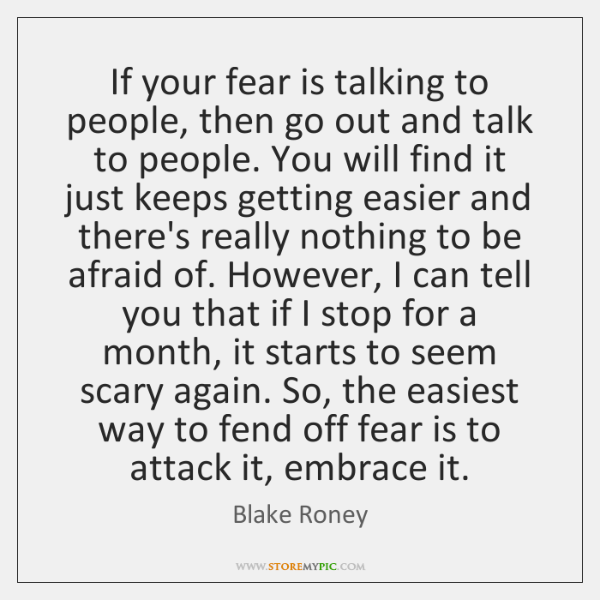 If your fear is talking to people, then go out and talk ...