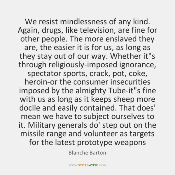 We resist mindlessness of any kind. Again, drugs, like television, are fine ...
