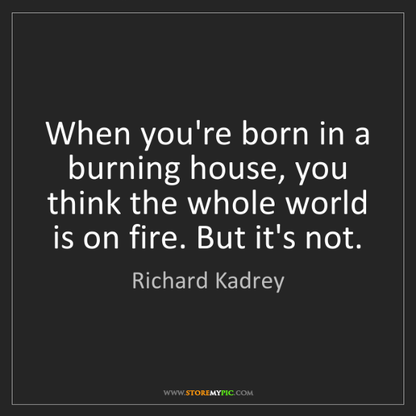 Richard Kadrey: When you're born in a burning house, you think the whole...