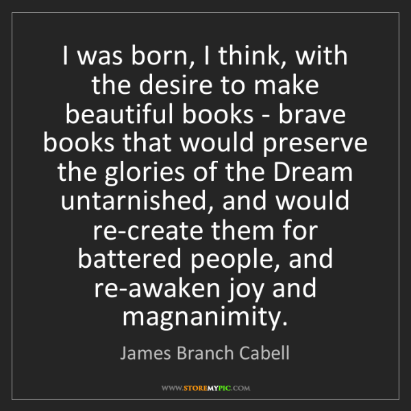 James Branch Cabell: I was born, I think, with the desire to make beautiful...