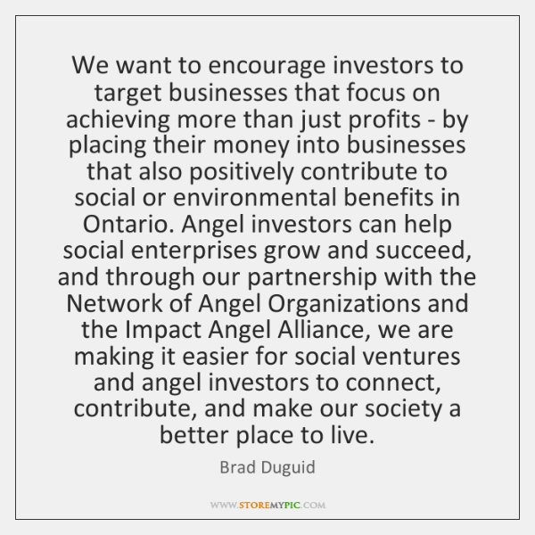 We want to encourage investors to target businesses that focus on achieving ...