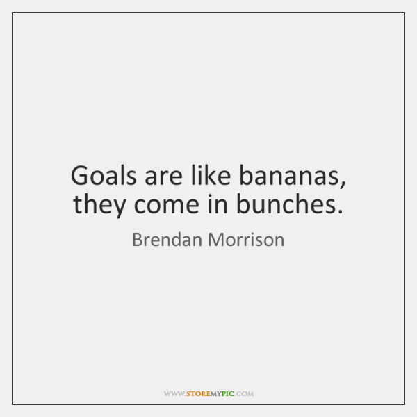 Goals are like bananas, they come in bunches.