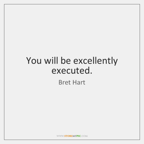 You will be excellently executed.