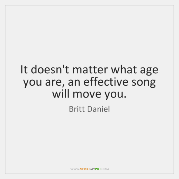 It doesn't matter what age you are, an effective song will move ...