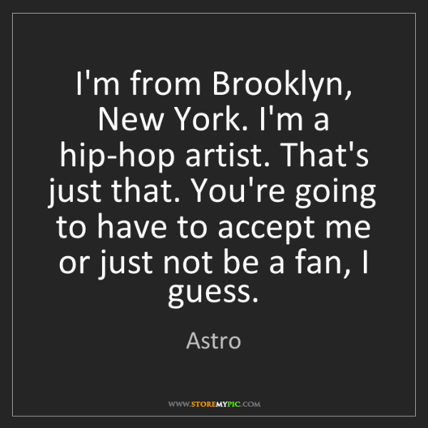 Astro: I'm from Brooklyn, New York. I'm a hip-hop artist. That's...
