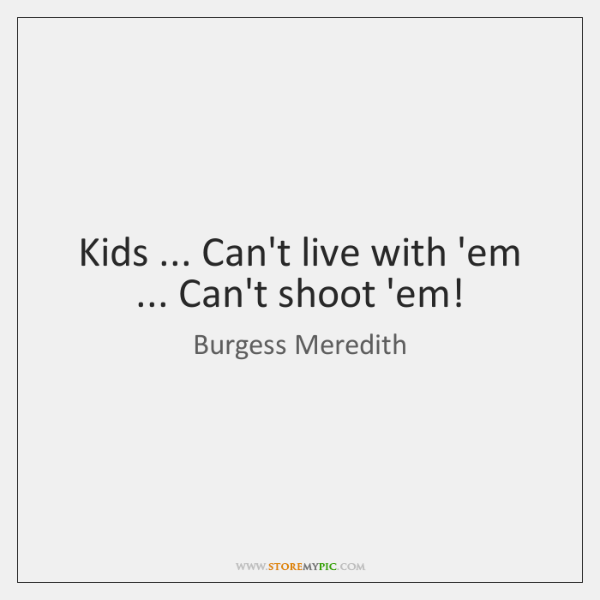 Kids ... Can't live with 'em ... Can't shoot 'em!