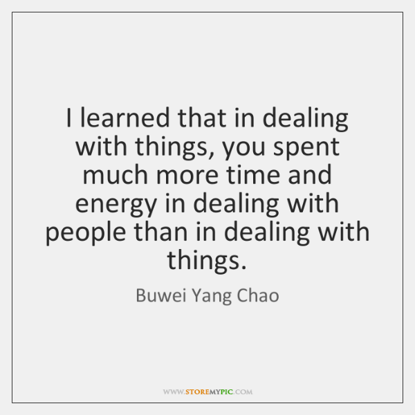 I learned that in dealing with things, you spent much more time ...