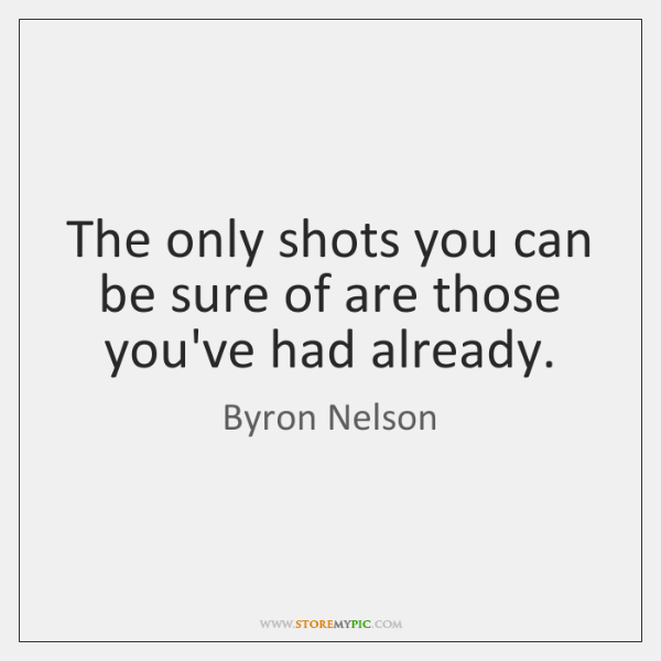 The only shots you can be sure of are those you've had ...