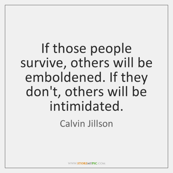 If those people survive, others will be emboldened. If they don't, others ...