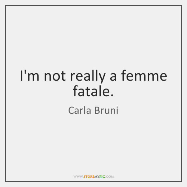 I'm not really a femme fatale.