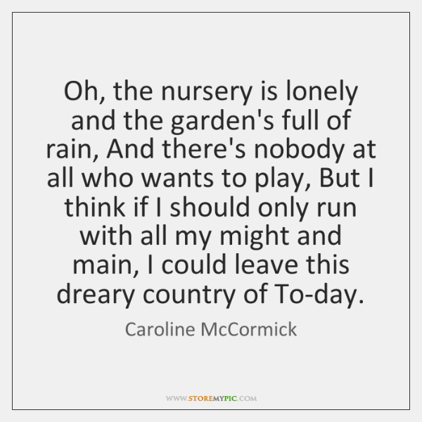 Oh, the nursery is lonely and the garden's full of rain, And ...