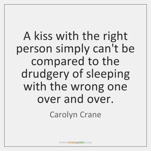 A kiss with the right person simply can't be compared to the ...