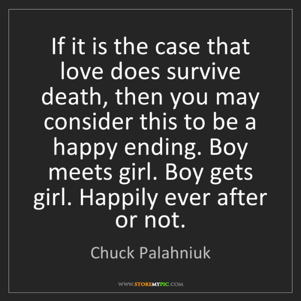 Chuck Palahniuk: If it is the case that love does survive death, then...
