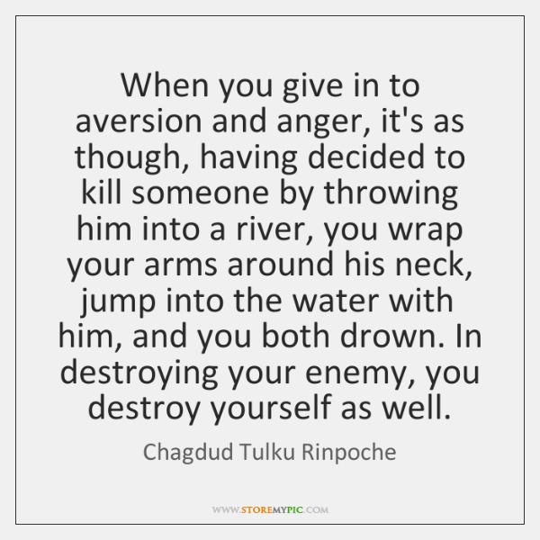 When you give in to aversion and anger, it's as though, having ...