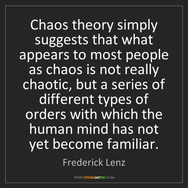Frederick Lenz: Chaos theory simply suggests that what appears to most...