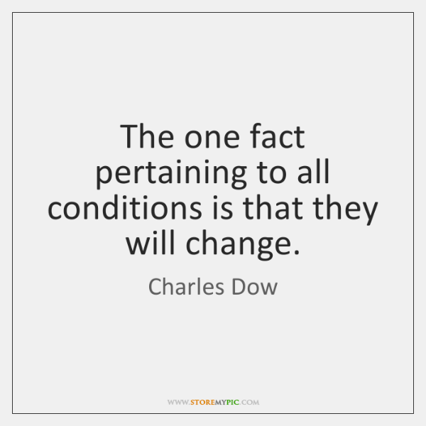 The one fact pertaining to all conditions is that they will change.