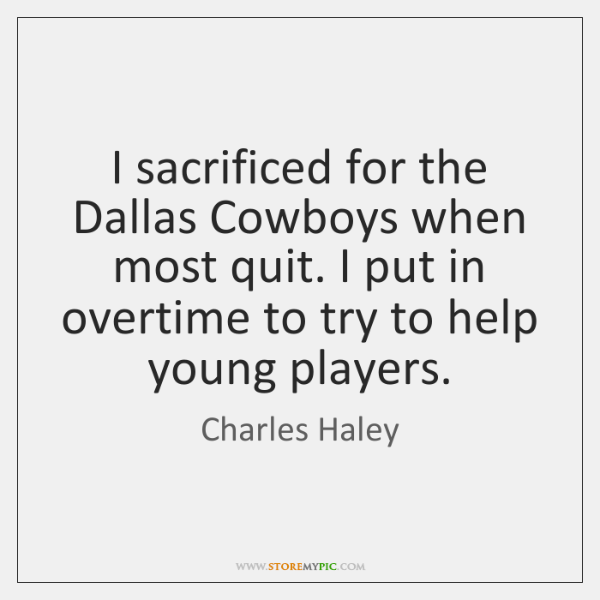 I sacrificed for the Dallas Cowboys when most quit. I put in ...