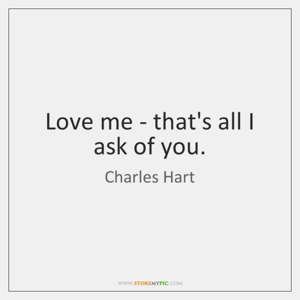 Love me - that's all I ask of you.