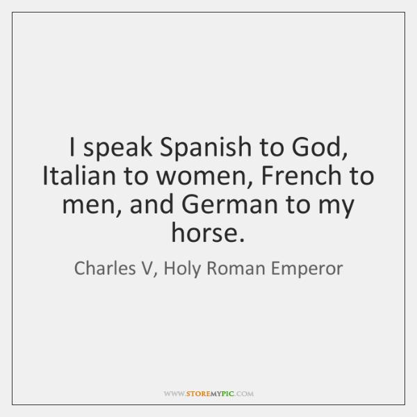 I Speak Spanish To God Italian To Women French To Men And