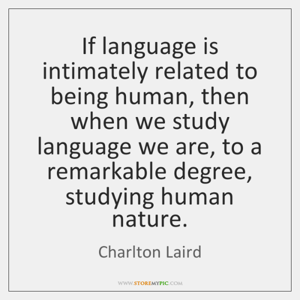 If language is intimately related to being human, then when we study ...