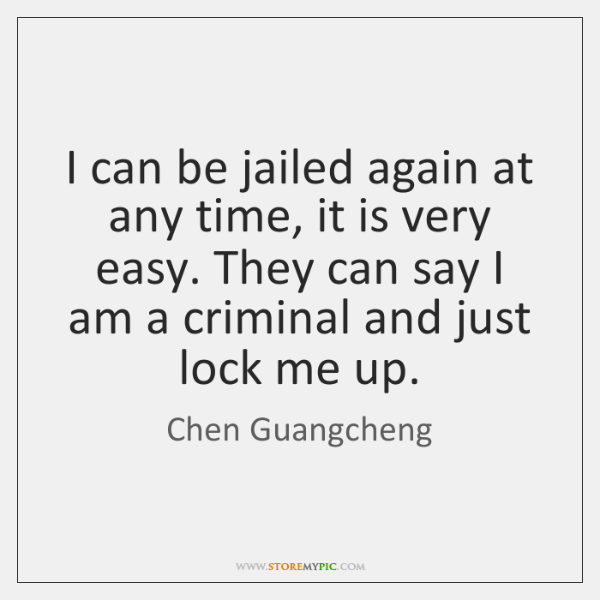 I can be jailed again at any time, it is very easy. ...